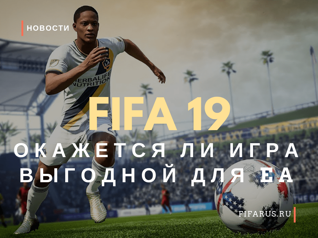 Окажется ли FIFA 19 выгодной для Electronic Arts?